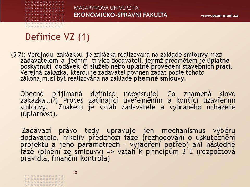 www.econ.muni.cz 12 Definice VZ (1) (§ 7): Veřejnou zakázkou je zakázka realizovaná na základě smlouvy mezi zadavatelem a jedním či více dodavateli, jejímž předmětem je úplatné poskytnutí dodávek či služeb nebo úplatné provedení stavebních prací.