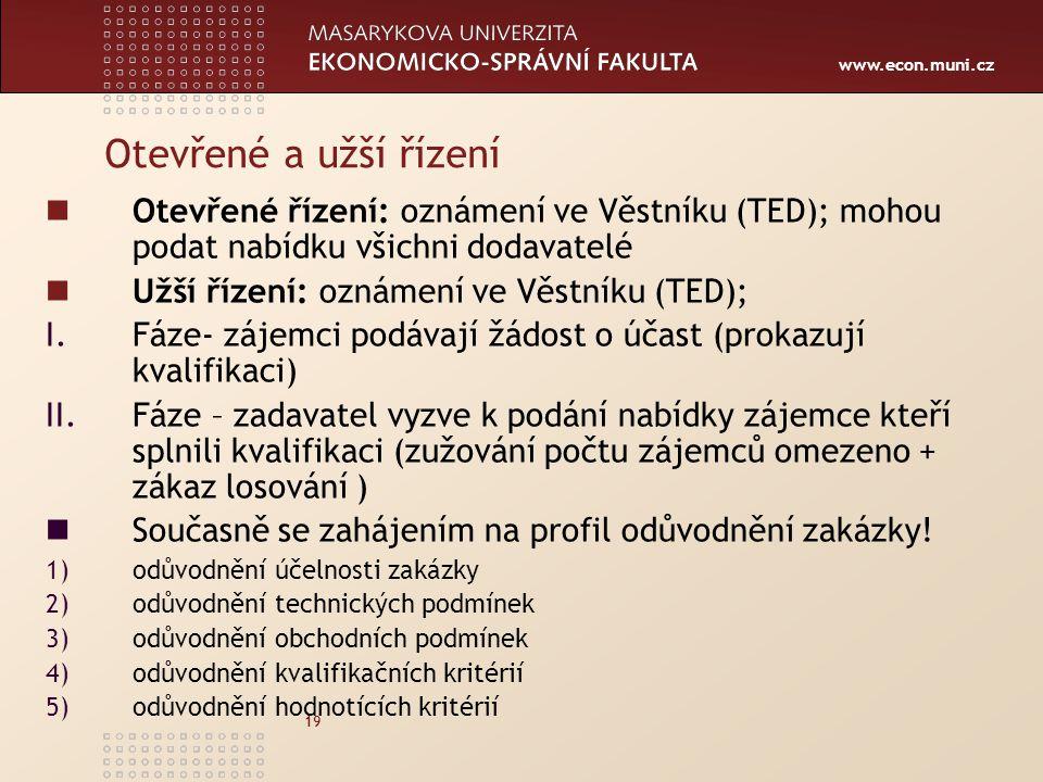 www.econ.muni.cz 19 Otevřené a užší řízení Otevřené řízení: oznámení ve Věstníku (TED); mohou podat nabídku všichni dodavatelé Užší řízení: oznámení ve Věstníku (TED); I.Fáze- zájemci podávají žádost o účast (prokazují kvalifikaci) II.Fáze – zadavatel vyzve k podání nabídky zájemce kteří splnili kvalifikaci (zužování počtu zájemců omezeno + zákaz losování ) Současně se zahájením na profil odůvodnění zakázky.
