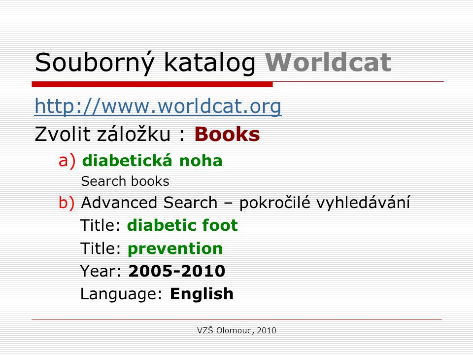 Souborný katalog Worldcat http://www.worldcat.org Zvolit záložku : Books a) diabetická noha Search books b) Advanced Search – pokročilé vyhledávání Title: diabetic foot Title: prevention Year: 2005-2010 Language: English Search books VZŠ Olomouc, 2010
