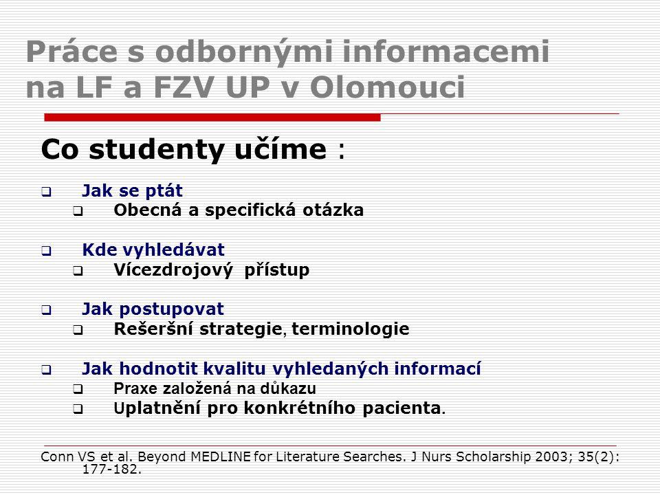 Práce s odbornými informacemi na LF a FZV UP v Olomouci Co studenty učíme :  Jak se ptát  Obecná a specifická otázka  Kde vyhledávat  Vícezdrojový přístup  Jak postupovat  Rešeršní strategie, terminologie  Jak hodnotit kvalitu vyhledaných informací  Praxe založená na důkazu  U platnění pro konkrétního pacienta.