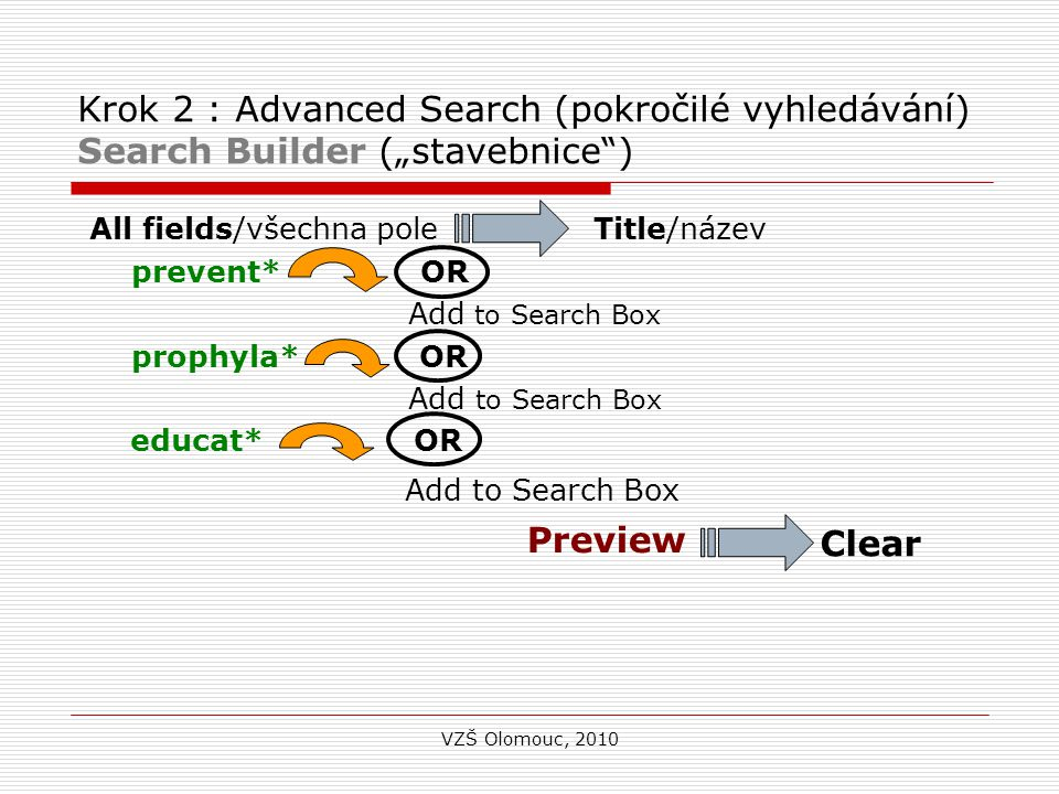 "Krok 2 : Advanced Search (pokročilé vyhledávání) Search Builder (""stavebnice ) All fields/všechna pole Title/název prevent* OR Add to Search Box prophyla* OR Add to Search Box educat* OR Add to Search Box Preview VZŠ Olomouc, 2010 Clear"