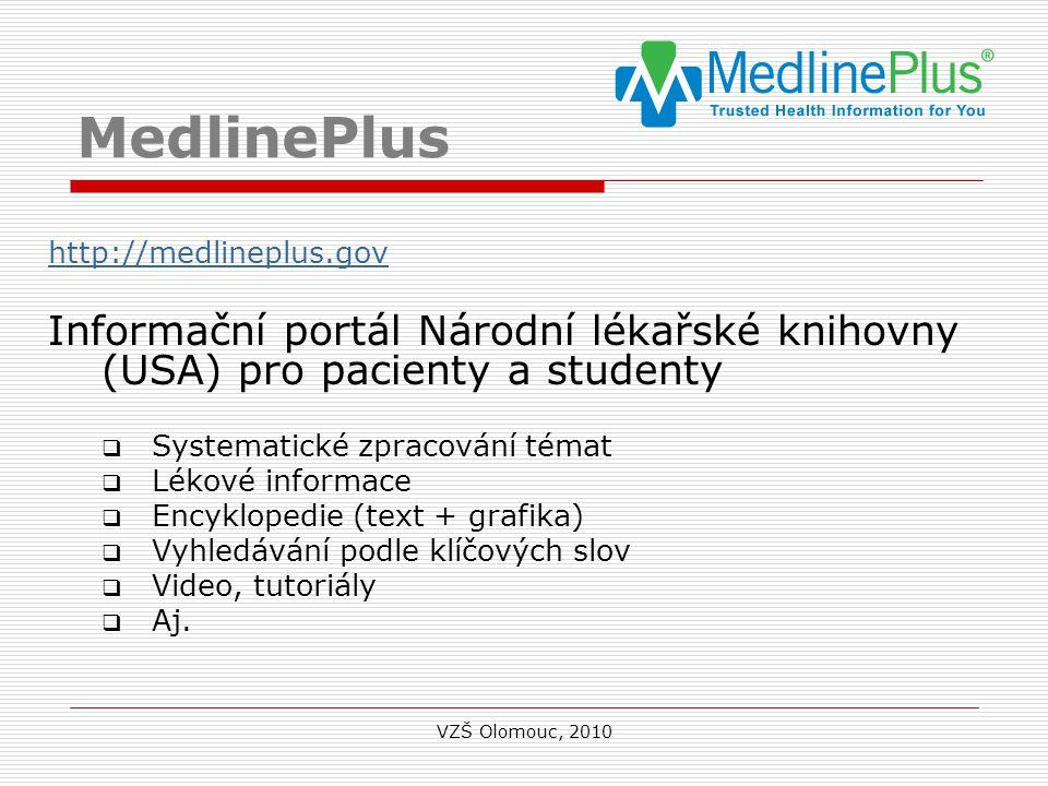 MedlinePlus http://medlineplus.gov Informační portál Národní lékařské knihovny (USA) pro pacienty a studenty  Systematické zpracování témat  Lékové informace  Encyklopedie (text + grafika)  Vyhledávání podle klíčových slov  Video, tutoriály  Aj.