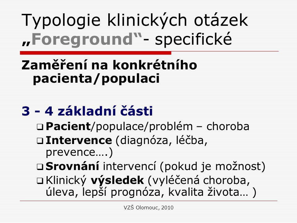 """Typologie klinických otázek """"Foreground - specifické Zaměření na konkrétního pacienta/populaci 3 - 4 základní části  Pacient/populace/problém – choroba  Intervence (diagnóza, léčba, prevence….)  Srovnání intervencí (pokud je možnost)  Klinický výsledek (vyléčená choroba, úleva, lepší prognóza, kvalita života… ) VZŠ Olomouc, 2010"""