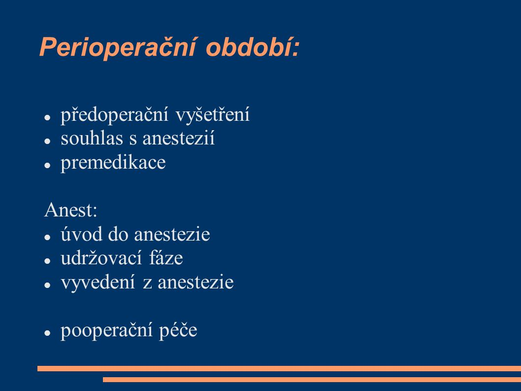 Perioperační období: předoperační vyšetření souhlas s anestezií premedikace Anest: úvod do anestezie udržovací fáze vyvedení z anestezie pooperační pé