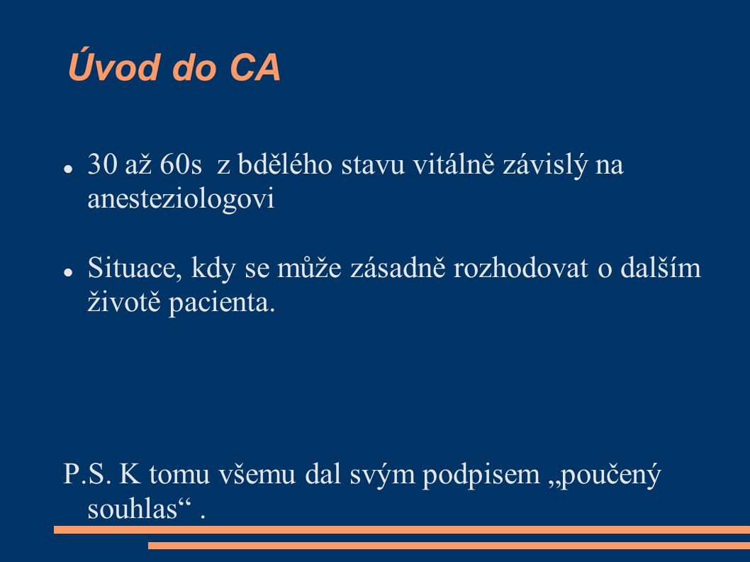 Úvod do CA 30 až 60s z bdělého stavu vitálně závislý na anesteziologovi Situace, kdy se může zásadně rozhodovat o dalším životě pacienta. P.S. K tomu