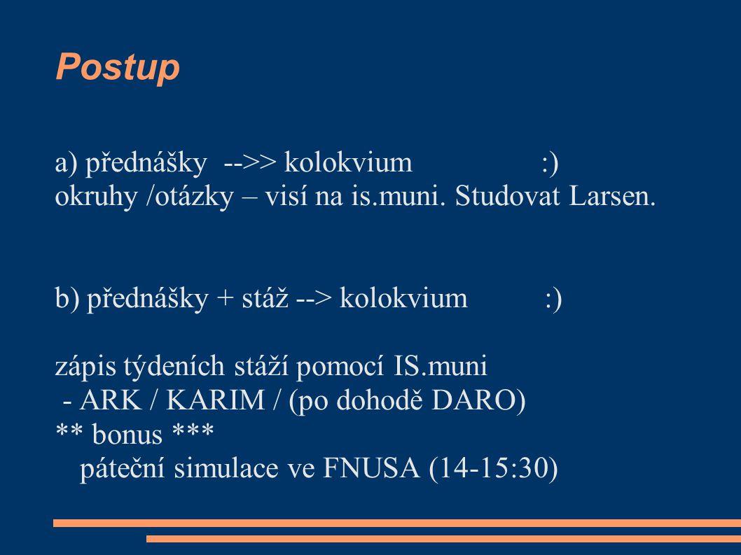 Postup a) přednášky -->> kolokvium :) okruhy /otázky – visí na is.muni. Studovat Larsen. b) přednášky + stáž --> kolokvium :) zápis týdeních stáží pom