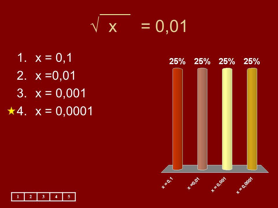 √ x = 0,01 1.x = 0,1 2.x =0,01 3.x = 0,001 4.x = 0,0001 12345