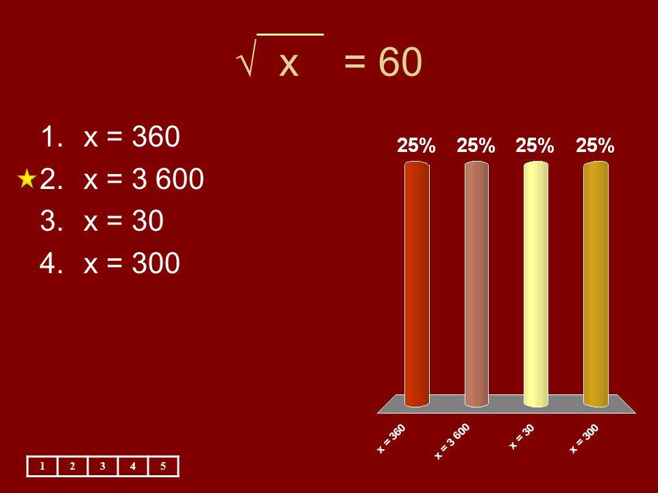 √ x = 60 1.x = 360 2.x = 3 600 3.x = 30 4.x = 300 12345