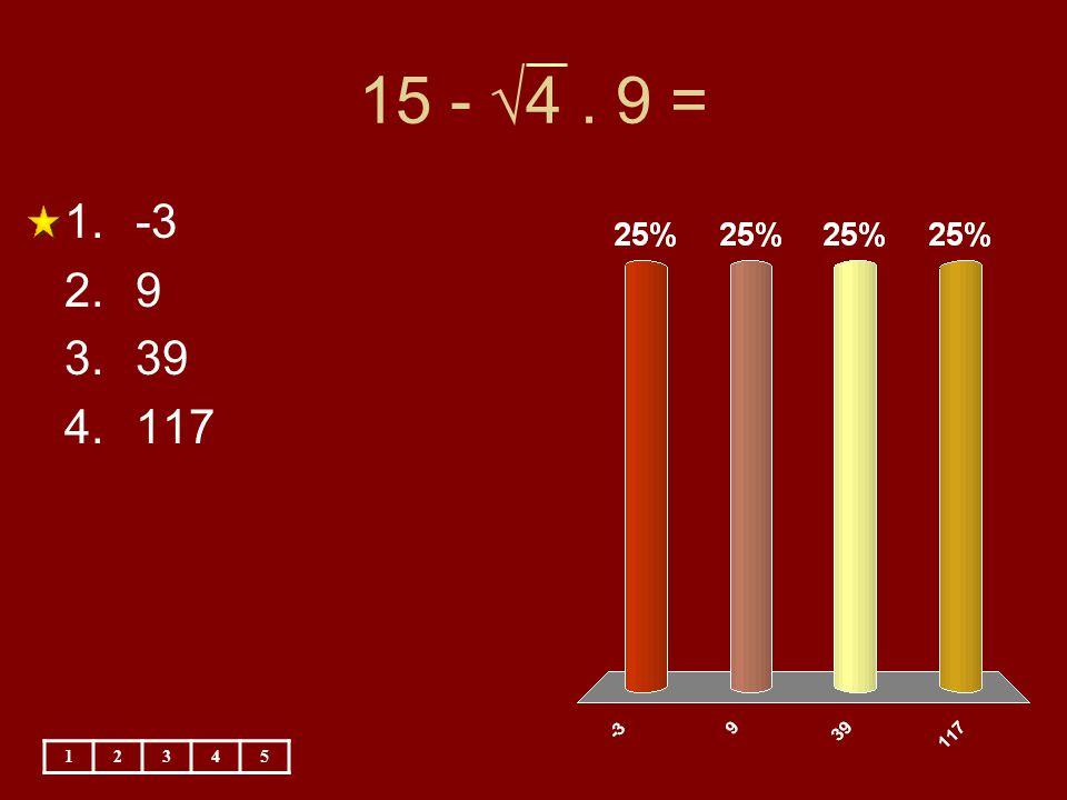 15 - √4. 9 = 12345 1.-3 2.9 3.39 4.117