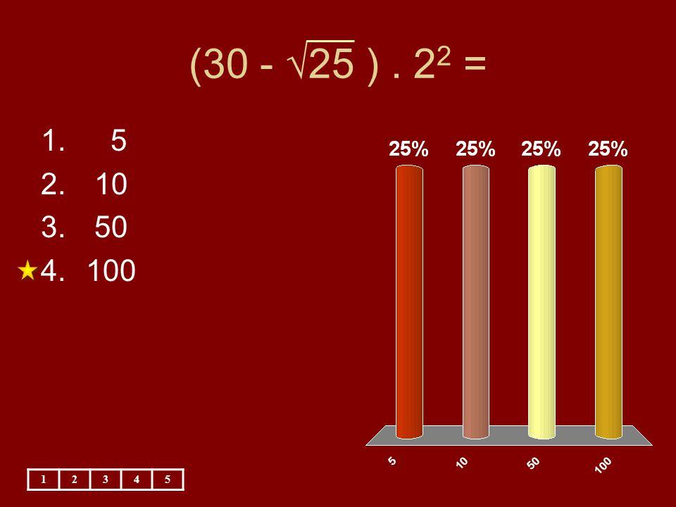 (30 - √25 ). 2 2 = 12345 1. 5 2. 10 3. 50 4.100