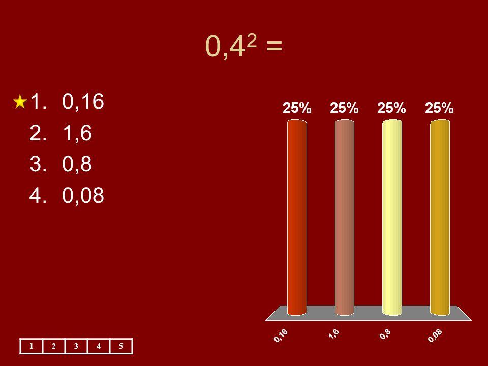 0,4 2 = 12345 1.0,16 2.1,6 3.0,8 4.0,08