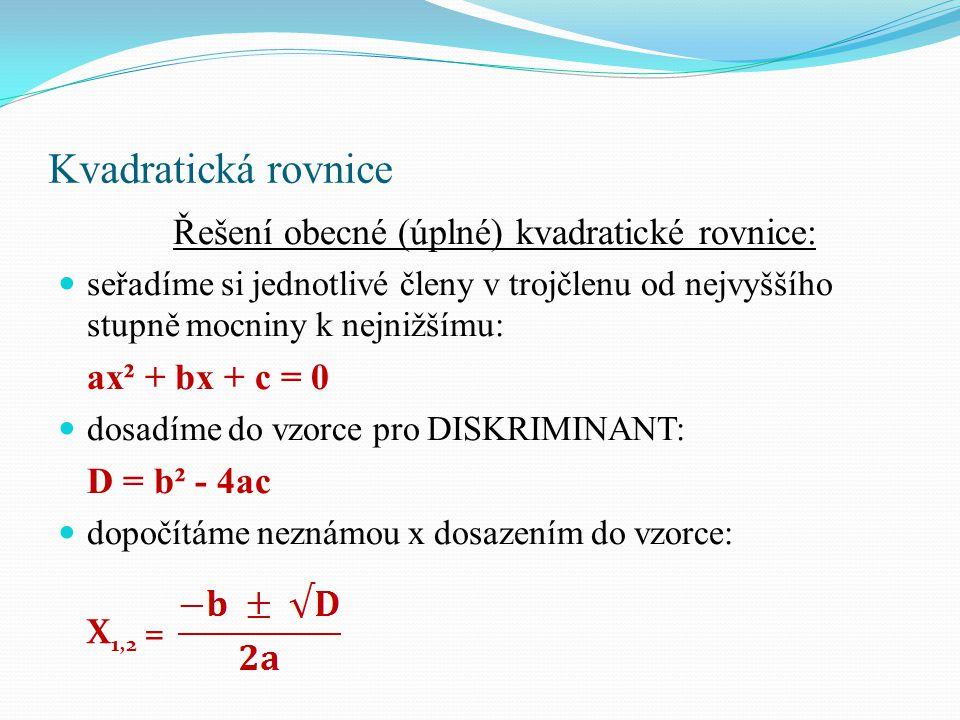 Kvadratická rovnice Řešení obecné (úplné) kvadratické rovnice: seřadíme si jednotlivé členy v trojčlenu od nejvyššího stupně mocniny k nejnižšímu: ax² + bx + c = 0 dosadíme do vzorce pro DISKRIMINANT: D = b² - 4ac dopočítáme neznámou x dosazením do vzorce: X 1,2 =