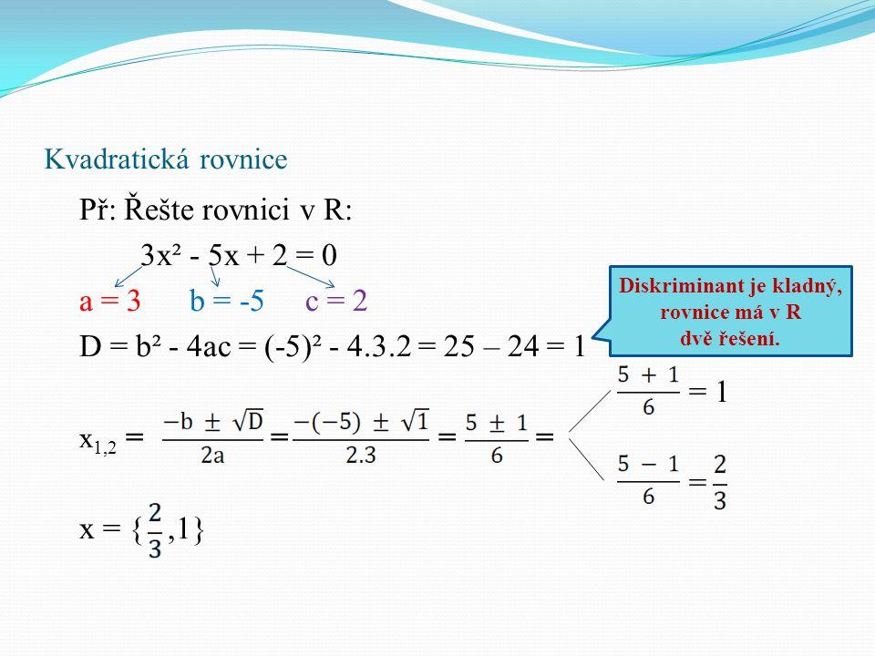 Kvadratická rovnice Př: Řešte rovnici v R: 3x² - 5x + 2 = 0 a = 3 b = -5 c = 2 D = b² - 4ac = (-5)² - 4.3.2 = 25 – 24 = 1 = 1 x 1,2 = = = = = x = {,1} Diskriminant je kladný, rovnice má v R dvě řešení.