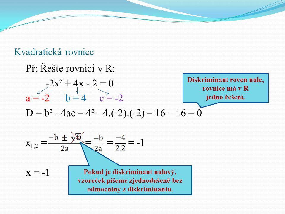 Kvadratická rovnice Př: Řešte rovnici v R: -2x² + 4x - 2 = 0 a = -2 b = 4 c = -2 D = b² - 4ac = 4² - 4.(-2).(-2) = 16 – 16 = 0 x 1,2 = = = = -1 x = -1 Diskriminant roven nule, rovnice má v R jedno řešení.