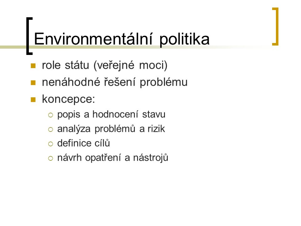 Environmentální politika Globální  zpravidla sektorové politiky – rámcové úmluvy Supraregionální  Akční programy EU (aktuálně 6.) /rozhodnutí EP a Rady 1600/2002/ES/ národní  Státní politika životního prostředí ČR (aktuálně pro roky 2004-2010) regionální, lokální  např.