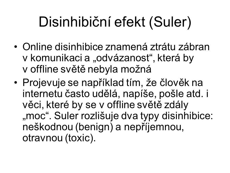 """Disinhibiční efekt (Suler) Online disinhibice znamená ztrátu zábran v komunikaci a """"odvázanost , která by v offline světě nebyla možná Projevuje se například tím, že člověk na internetu často udělá, napíše, pošle atd."""