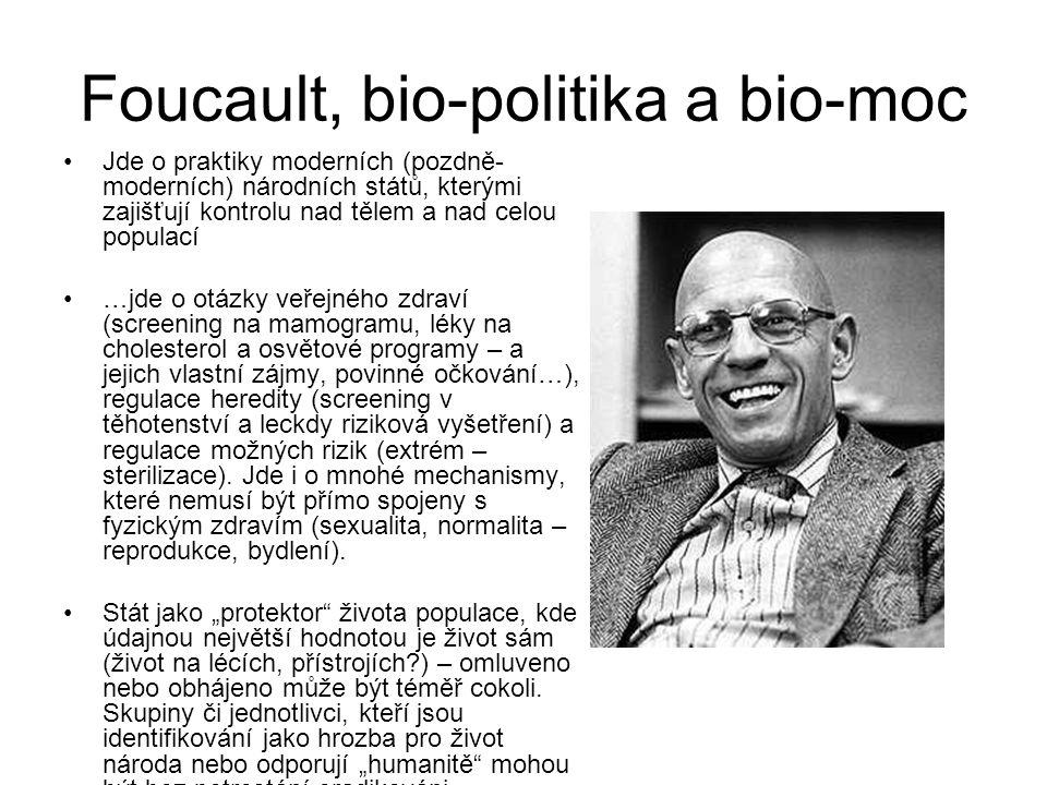 Foucault, bio-politika a bio-moc Jde o praktiky moderních (pozdně- moderních) národních států, kterými zajišťují kontrolu nad tělem a nad celou populací …jde o otázky veřejného zdraví (screening na mamogramu, léky na cholesterol a osvětové programy – a jejich vlastní zájmy, povinné očkování…), regulace heredity (screening v těhotenství a leckdy riziková vyšetření) a regulace možných rizik (extrém – sterilizace).