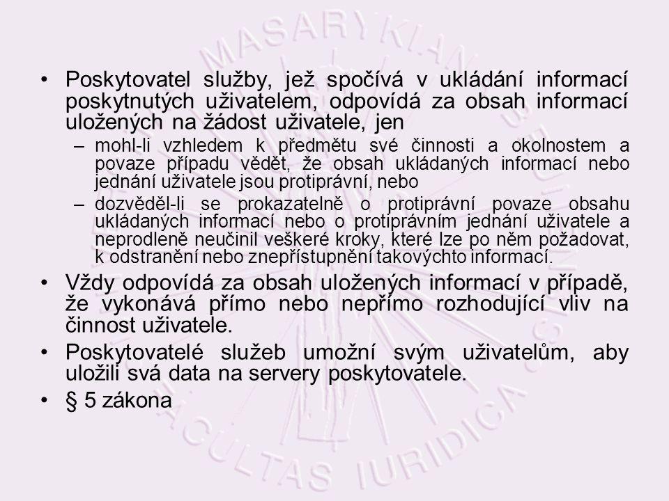 Poskytovatel služby, jež spočívá v ukládání informací poskytnutých uživatelem, odpovídá za obsah informací uložených na žádost uživatele, jen –mohl-li vzhledem k předmětu své činnosti a okolnostem a povaze případu vědět, že obsah ukládaných informací nebo jednání uživatele jsou protiprávní, nebo –dozvěděl-li se prokazatelně o protiprávní povaze obsahu ukládaných informací nebo o protiprávním jednání uživatele a neprodleně neučinil veškeré kroky, které lze po něm požadovat, k odstranění nebo znepřístupnění takovýchto informací.