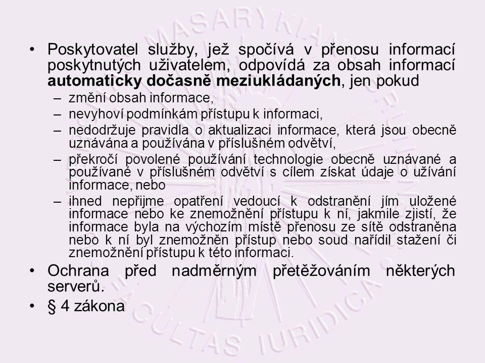 Poskytovatel služby, jež spočívá v přenosu informací poskytnutých uživatelem, odpovídá za obsah informací automaticky dočasně meziukládaných, jen pokud –změní obsah informace, –nevyhoví podmínkám přístupu k informaci, –nedodržuje pravidla o aktualizaci informace, která jsou obecně uznávána a používána v příslušném odvětví, –překročí povolené používání technologie obecně uznávané a používané v příslušném odvětví s cílem získat údaje o užívání informace, nebo –ihned nepřijme opatření vedoucí k odstranění jím uložené informace nebo ke znemožnění přístupu k ní, jakmile zjistí, že informace byla na výchozím místě přenosu ze sítě odstraněna nebo k ní byl znemožněn přístup nebo soud nařídil stažení či znemožnění přístupu k této informaci.
