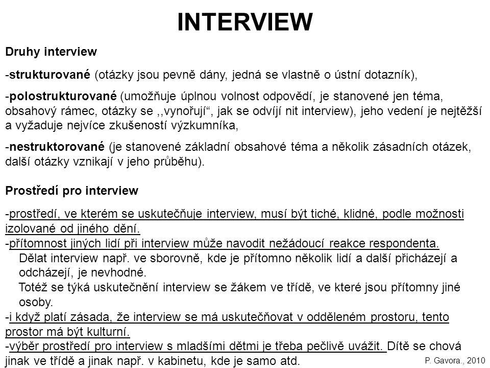 155 INTERVIEW Druhy interview -strukturované (otázky jsou pevně dány, jedná se vlastně o ústní dotazník), -polostrukturované (umožňuje úplnou volnost odpovědí, je stanovené jen téma, obsahový rámec, otázky se,,vynořují , jak se odvíjí nit interview), jeho vedení je nejtěžší a vyžaduje nejvíce zkušeností výzkumníka, -nestruktorované (je stanovené základní obsahové téma a několik zásadních otázek, další otázky vznikají v jeho průběhu).