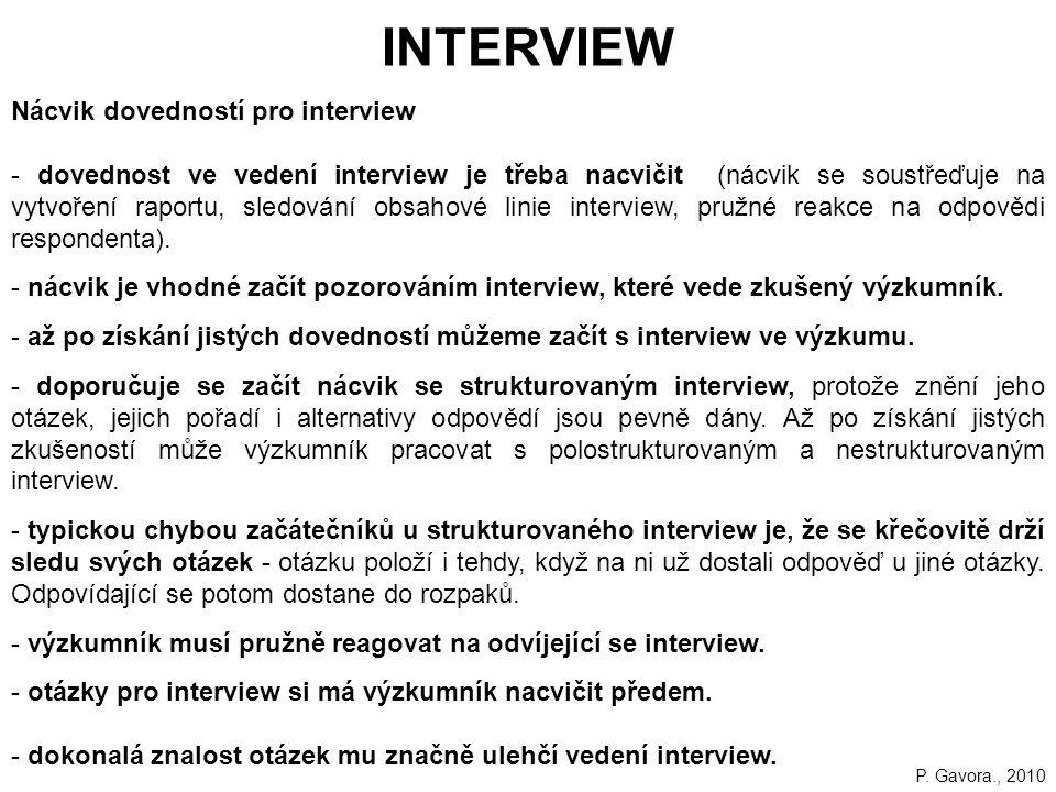 156 INTERVIEW Nácvik dovedností pro interview - dovednost ve vedení interview je třeba nacvičit (nácvik se soustřeďuje na vytvoření raportu, sledování obsahové linie interview, pružné reakce na odpovědi respondenta).
