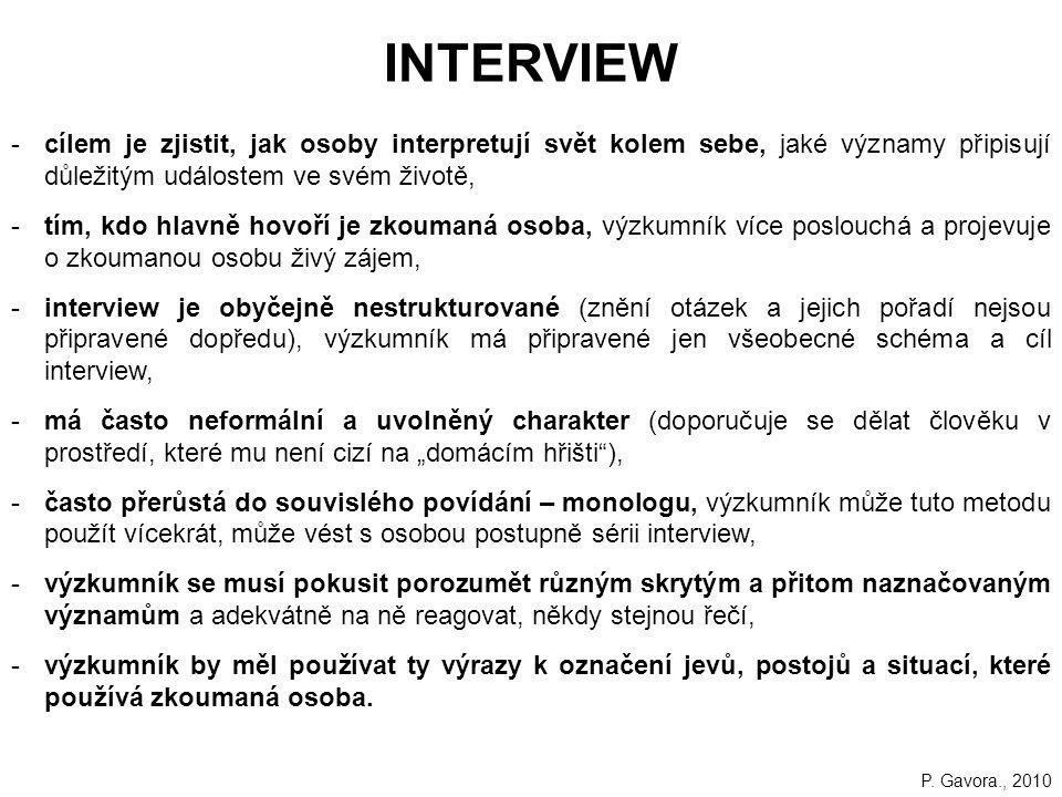 """214 INTERVIEW -cílem je zjistit, jak osoby interpretují svět kolem sebe, jaké významy připisují důležitým událostem ve svém životě, -tím, kdo hlavně hovoří je zkoumaná osoba, výzkumník více poslouchá a projevuje o zkoumanou osobu živý zájem, -interview je obyčejně nestrukturované (znění otázek a jejich pořadí nejsou připravené dopředu), výzkumník má připravené jen všeobecné schéma a cíl interview, -má často neformální a uvolněný charakter (doporučuje se dělat člověku v prostředí, které mu není cizí na """"domácím hřišti ), -často přerůstá do souvislého povídání – monologu, výzkumník může tuto metodu použít vícekrát, může vést s osobou postupně sérii interview, -výzkumník se musí pokusit porozumět různým skrytým a přitom naznačovaným významům a adekvátně na ně reagovat, někdy stejnou řečí, -výzkumník by měl používat ty výrazy k označení jevů, postojů a situací, které používá zkoumaná osoba."""