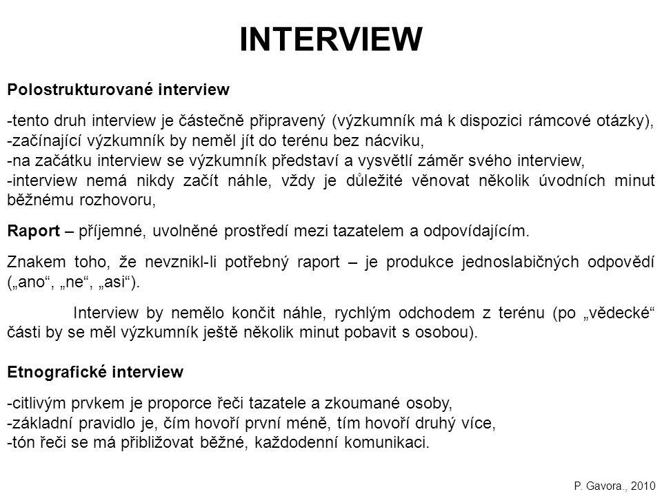 215 INTERVIEW Polostrukturované interview -tento druh interview je částečně připravený (výzkumník má k dispozici rámcové otázky), -začínající výzkumník by neměl jít do terénu bez nácviku, -na začátku interview se výzkumník představí a vysvětlí záměr svého interview, -interview nemá nikdy začít náhle, vždy je důležité věnovat několik úvodních minut běžnému rozhovoru, Raport – příjemné, uvolněné prostředí mezi tazatelem a odpovídajícím.