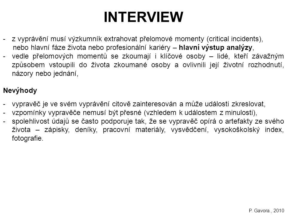 219 INTERVIEW -z vyprávění musí výzkumník extrahovat přelomové momenty (critical incidents), nebo hlavní fáze života nebo profesionální kariéry – hlavní výstup analýzy, -vedle přelomových momentů se zkoumají i klíčové osoby – lidé, kteří závažným způsobem vstoupili do života zkoumané osoby a ovlivnili její životní rozhodnutí, názory nebo jednání, Nevýhody -vypravěč je ve svém vyprávění citově zainteresován a může události zkreslovat, -vzpomínky vypravěče nemusí být přesné (vzhledem k událostem z minulosti), -spolehlivost údajů se často podporuje tak, že se vypravěč opírá o artefakty ze svého života – zápisky, deníky, pracovní materiály, vysvědčení, vysokoškolský index, fotografie.