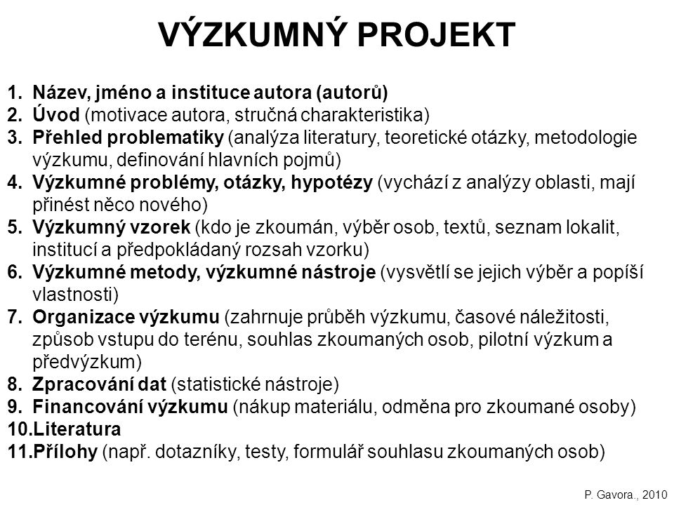 VÝZKUMNÝ PROJEKT 1.Název, jméno a instituce autora (autorů) 2.Úvod (motivace autora, stručná charakteristika) 3.Přehled problematiky (analýza literatury, teoretické otázky, metodologie výzkumu, definování hlavních pojmů) 4.Výzkumné problémy, otázky, hypotézy (vychází z analýzy oblasti, mají přinést něco nového) 5.Výzkumný vzorek (kdo je zkoumán, výběr osob, textů, seznam lokalit, institucí a předpokládaný rozsah vzorku) 6.Výzkumné metody, výzkumné nástroje (vysvětlí se jejich výběr a popíší vlastnosti) 7.Organizace výzkumu (zahrnuje průběh výzkumu, časové náležitosti, způsob vstupu do terénu, souhlas zkoumaných osob, pilotní výzkum a předvýzkum) 8.Zpracování dat (statistické nástroje) 9.Financování výzkumu (nákup materiálu, odměna pro zkoumané osoby) 10.Literatura 11.Přílohy (např.