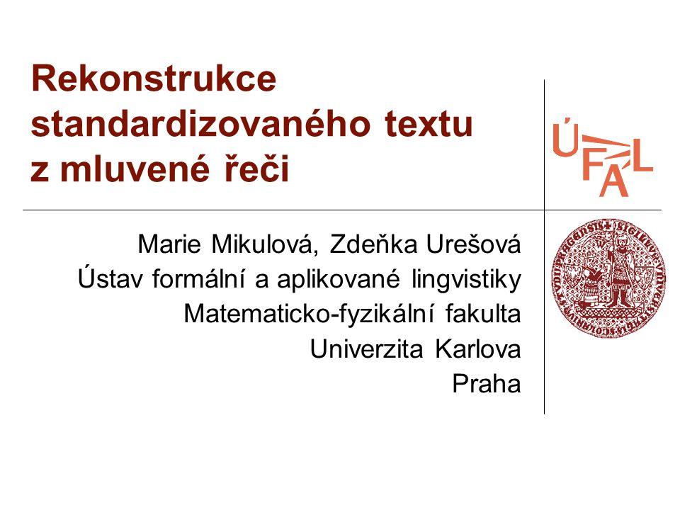 Rekonstrukce standardizovaného textu z mluvené řeči Marie Mikulová, Zdeňka Urešová Ústav formální a aplikované lingvistiky Matematicko-fyzikální fakul