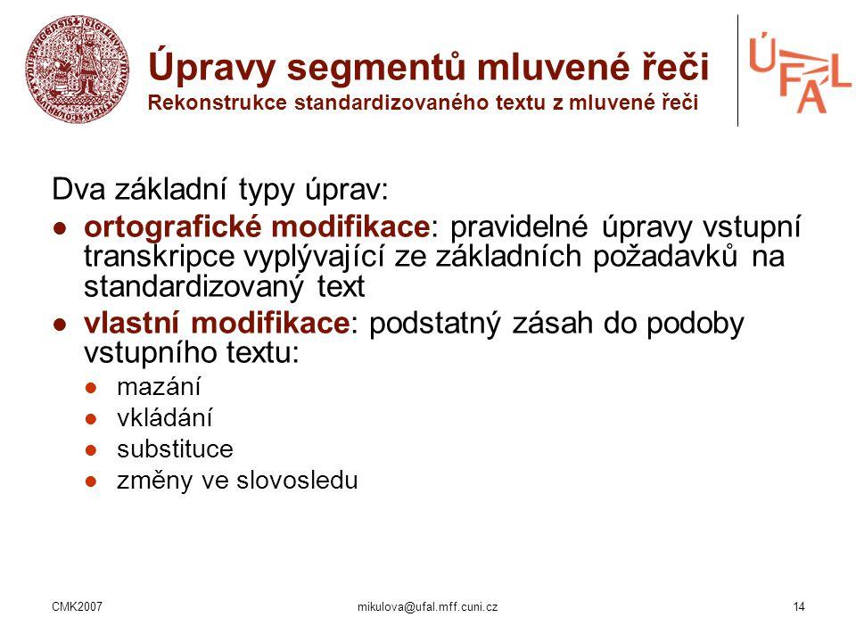CMK2007mikulova@ufal.mff.cuni.cz14 Úpravy segmentů mluvené řeči Rekonstrukce standardizovaného textu z mluvené řeči Dva základní typy úprav: ortografi
