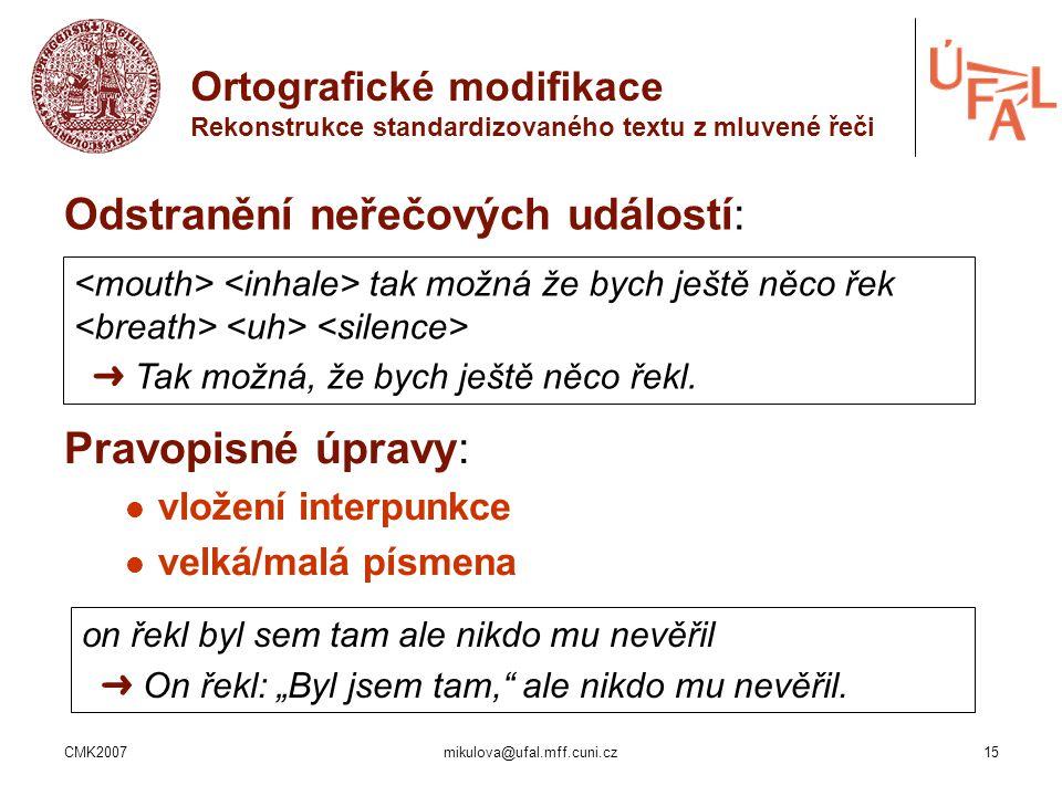 CMK2007mikulova@ufal.mff.cuni.cz15 Ortografické modifikace Rekonstrukce standardizovaného textu z mluvené řeči Odstranění neřečových událostí: Pravopi
