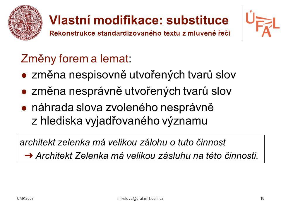 CMK2007mikulova@ufal.mff.cuni.cz18 Změny forem a lemat: změna nespisovně utvořených tvarů slov změna nesprávně utvořených tvarů slov náhrada slova zvo