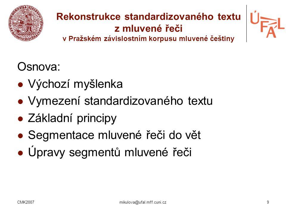 CMK2007mikulova@ufal.mff.cuni.cz9 Rekonstrukce standardizovaného textu z mluvené řeči v Pražském závislostním korpusu mluvené češtiny Osnova: Výchozí