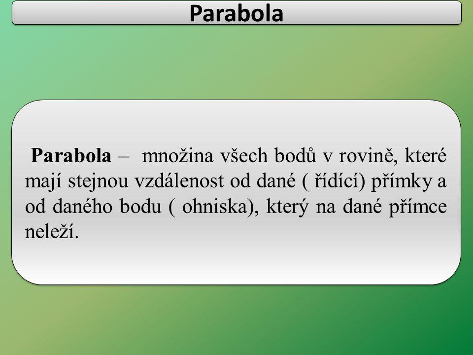 Parabola – množina všech bodů v rovině, které mají stejnou vzdálenost od dané ( řídící) přímky a od daného bodu ( ohniska), který na dané přímce neleží.