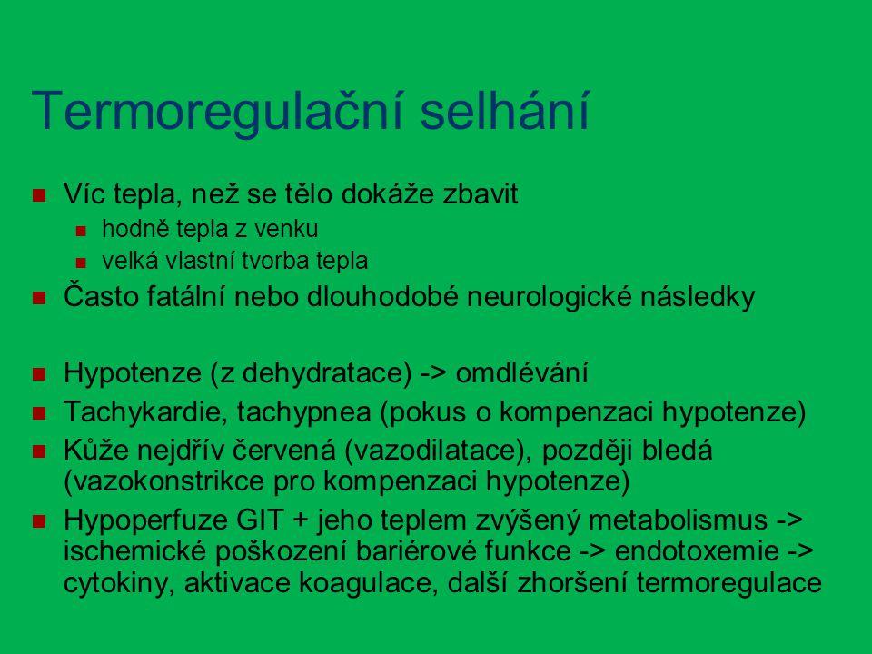 Termoregulační selhání Víc tepla, než se tělo dokáže zbavit hodně tepla z venku velká vlastní tvorba tepla Často fatální nebo dlouhodobé neurologické následky Hypotenze (z dehydratace) -> omdlévání Tachykardie, tachypnea (pokus o kompenzaci hypotenze) Kůže nejdřív červená (vazodilatace), později bledá (vazokonstrikce pro kompenzaci hypotenze) Hypoperfuze GIT + jeho teplem zvýšený metabolismus -> ischemické poškození bariérové funkce -> endotoxemie -> cytokiny, aktivace koagulace, další zhoršení termoregulace