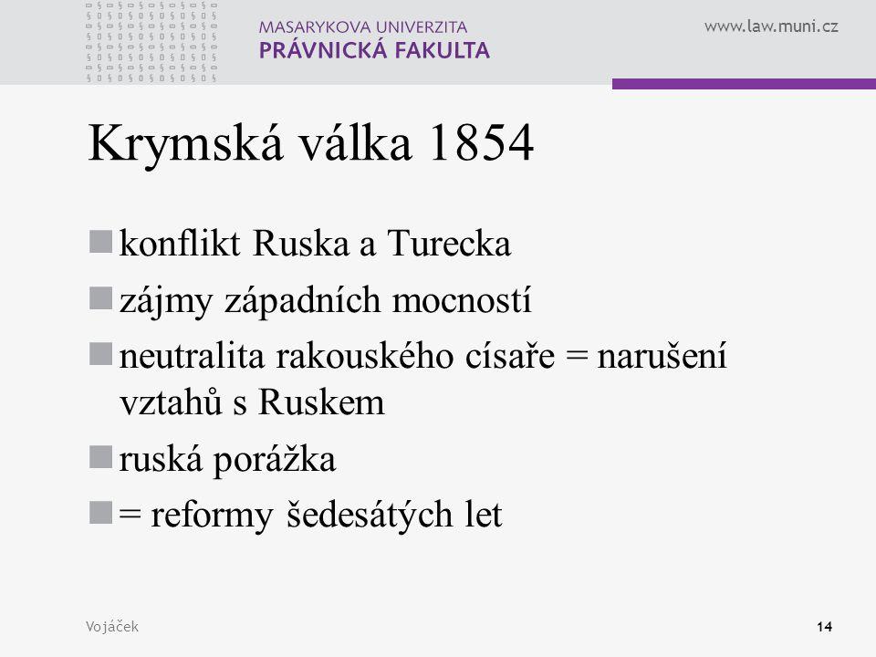 www.law.muni.cz Vojáček14 Krymská válka 1854 konflikt Ruska a Turecka zájmy západních mocností neutralita rakouského císaře = narušení vztahů s Ruskem