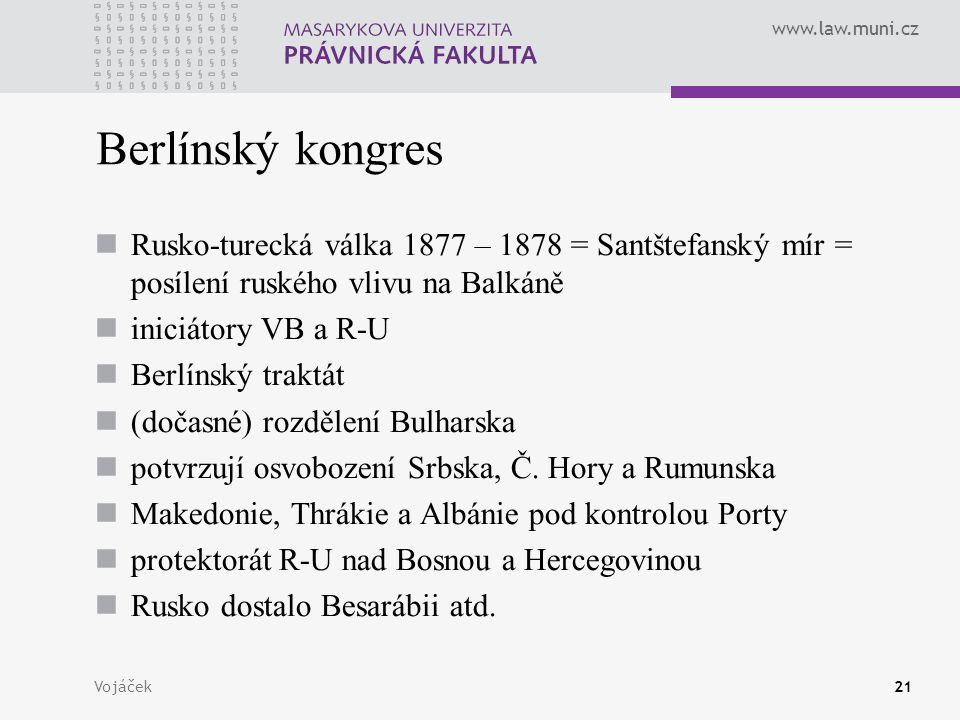 www.law.muni.cz Vojáček21 Berlínský kongres Rusko-turecká válka 1877 – 1878 = Santštefanský mír = posílení ruského vlivu na Balkáně iniciátory VB a R-