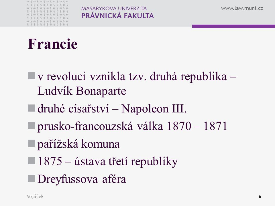 www.law.muni.cz Vojáček6 Francie v revoluci vznikla tzv. druhá republika – Ludvík Bonaparte druhé císařství – Napoleon III. prusko-francouzská válka 1