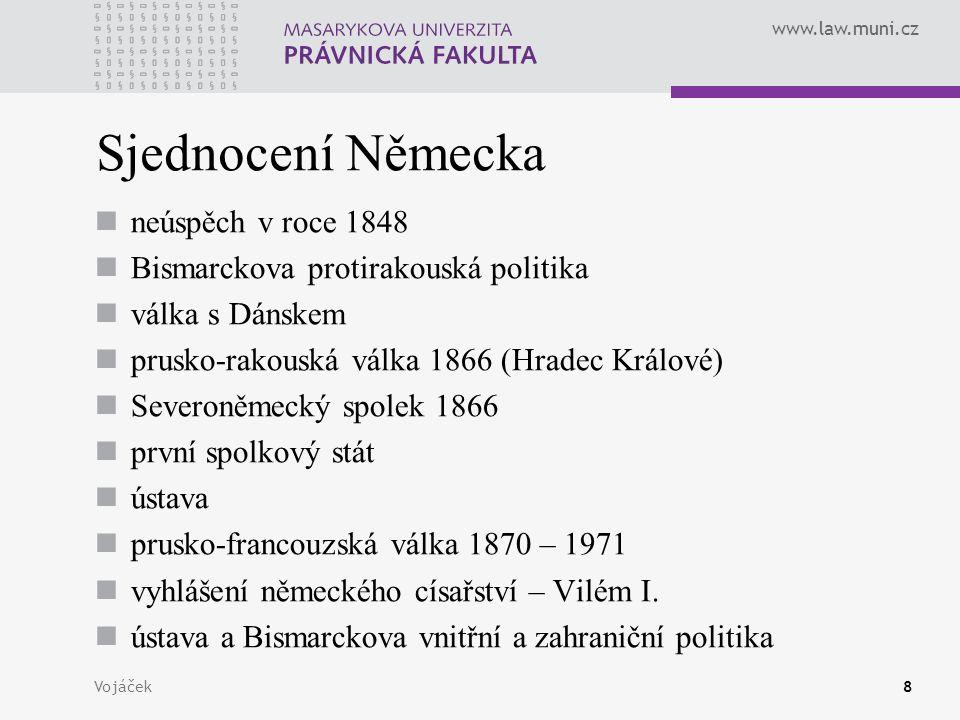 www.law.muni.cz Vojáček8 Sjednocení Německa neúspěch v roce 1848 Bismarckova protirakouská politika válka s Dánskem prusko-rakouská válka 1866 (Hradec