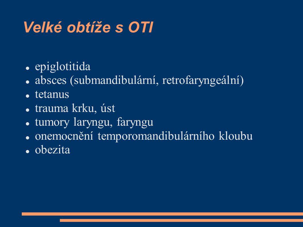 Velké obtíže s OTI epiglotitida absces (submandibulární, retrofaryngeální) tetanus trauma krku, úst tumory laryngu, faryngu onemocnění temporomandibulárního kloubu obezita