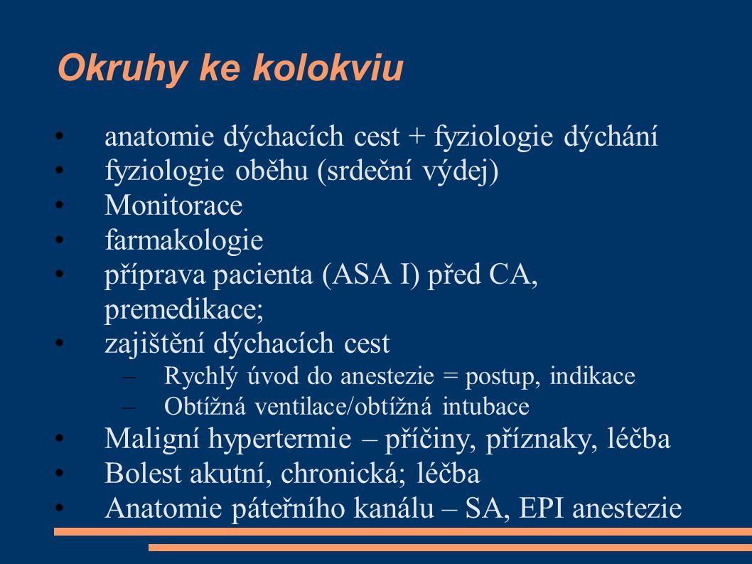 Okruhy ke kolokviu anatomie dýchacích cest + fyziologie dýchání fyziologie oběhu (srdeční výdej) Monitorace farmakologie příprava pacienta (ASA I) před CA, premedikace; zajištění dýchacích cest –Rychlý úvod do anestezie = postup, indikace –Obtížná ventilace/obtížná intubace Maligní hypertermie – příčiny, příznaky, léčba Bolest akutní, chronická; léčba Anatomie páteřního kanálu – SA, EPI anestezie