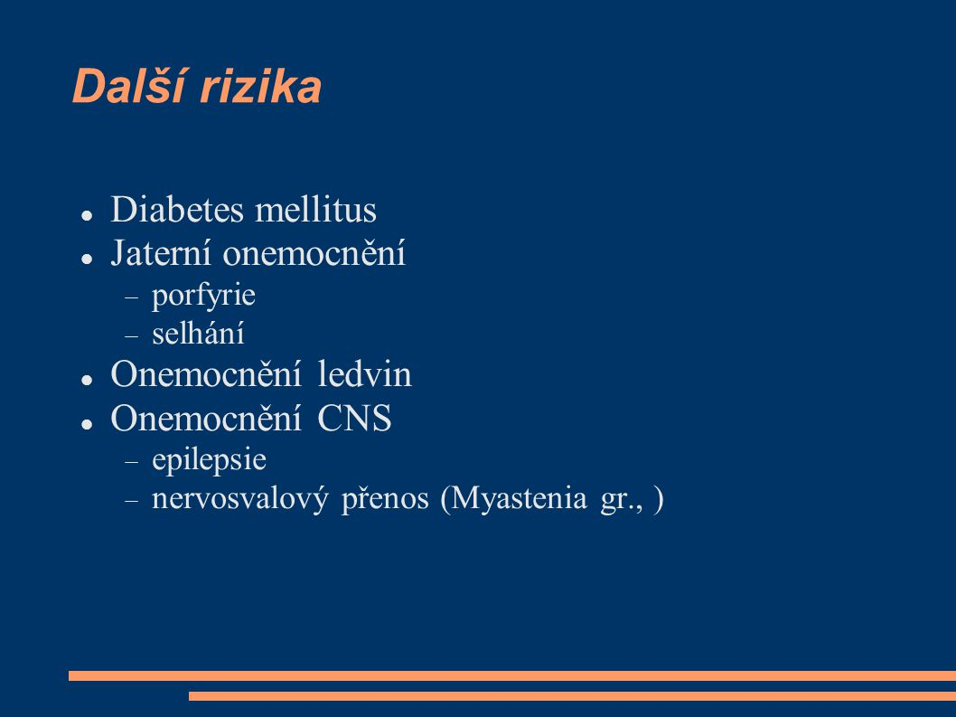 Další rizika Diabetes mellitus Jaterní onemocnění  porfyrie  selhání Onemocnění ledvin Onemocnění CNS  epilepsie  nervosvalový přenos (Myastenia gr., )