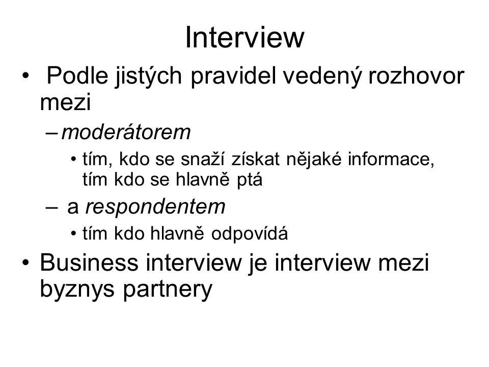 Interview Podle jistých pravidel vedený rozhovor mezi –moderátorem tím, kdo se snaží získat nějaké informace, tím kdo se hlavně ptá – a respondentem tím kdo hlavně odpovídá Business interview je interview mezi byznys partnery