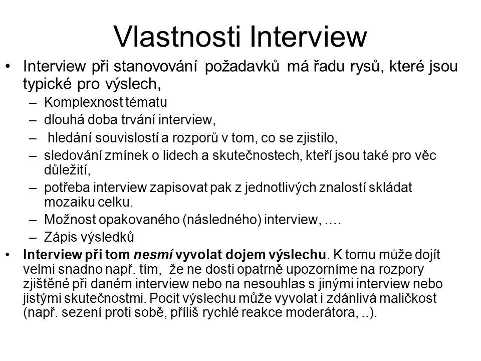 Vlastnosti Interview Interview při stanovování požadavků má řadu rysů, které jsou typické pro výslech, –Komplexnost tématu –dlouhá doba trvání interview, – hledání souvislostí a rozporů v tom, co se zjistilo, –sledování zmínek o lidech a skutečnostech, kteří jsou také pro věc důležití, –potřeba interview zapisovat pak z jednotlivých znalostí skládat mozaiku celku.