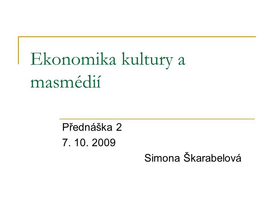 Ekonomika kultury a masmédií Přednáška 2 7. 10. 2009 Simona Škarabelová