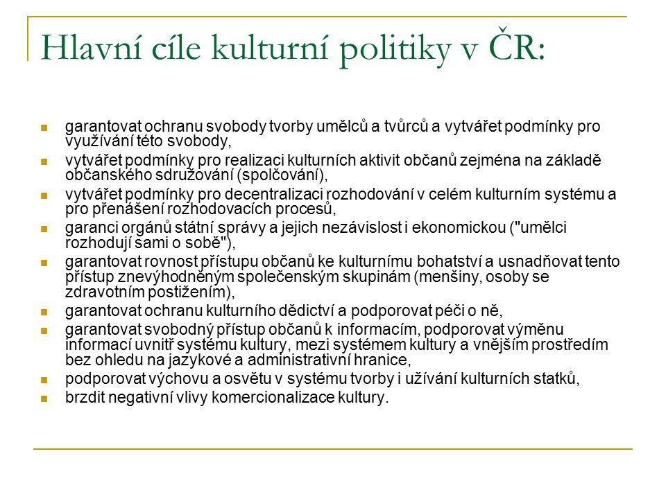 Hlavní cíle kulturní politiky v ČR: garantovat ochranu svobody tvorby umělců a tvůrců a vytvářet podmínky pro využívání této svobody, vytvářet podmínky pro realizaci kulturních aktivit občanů zejména na základě občanského sdružování (spolčování), vytvářet podmínky pro decentralizaci rozhodování v celém kulturním systému a pro přenášení rozhodovacích procesů, garanci orgánů státní správy a jejich nezávislost i ekonomickou ( umělci rozhodují sami o sobě ), garantovat rovnost přístupu občanů ke kulturnímu bohatství a usnadňovat tento přístup znevýhodněným společenským skupinám (menšiny, osoby se zdravotním postižením), garantovat ochranu kulturního dědictví a podporovat péči o ně, garantovat svobodný přístup občanů k informacím, podporovat výměnu informací uvnitř systému kultury, mezi systémem kultury a vnějším prostředím bez ohledu na jazykové a administrativní hranice, podporovat výchovu a osvětu v systému tvorby i užívání kulturních statků, brzdit negativní vlivy komercionalizace kultury.
