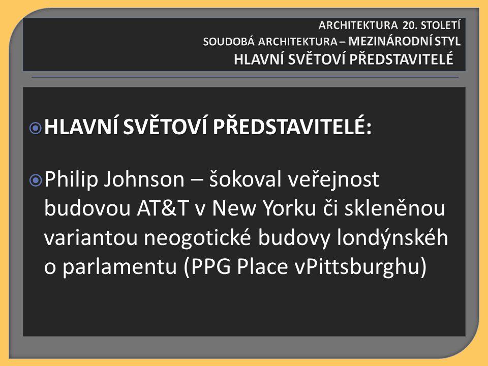  HLAVNÍ SVĚTOVÍ PŘEDSTAVITELÉ:  HLAVNÍ SVĚTOVÍ PŘEDSTAVITELÉ:  Philip Johnson – šokoval veřejnost budovou AT&T v New Yorku či skleněnou variantou n