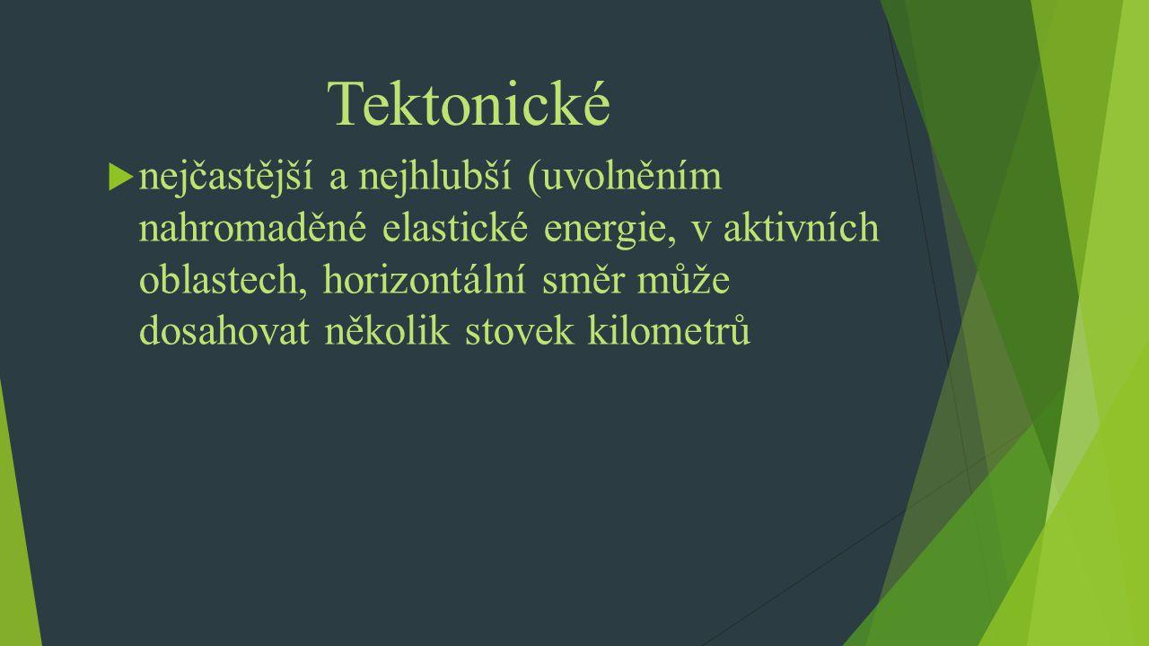 Tektonické  nejčastější a nejhlubší (uvolněním nahromaděné elastické energie, v aktivních oblastech, horizontální směr může dosahovat několik stovek