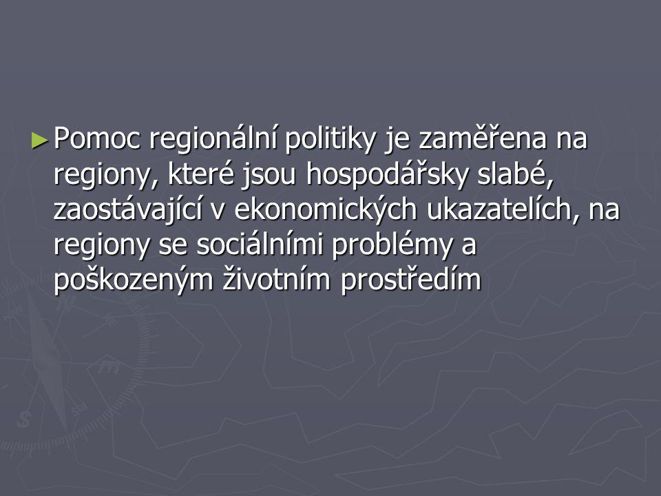 ► Pomoc regionální politiky je zaměřena na regiony, které jsou hospodářsky slabé, zaostávající v ekonomických ukazatelích, na regiony se sociálními problémy a poškozeným životním prostředím